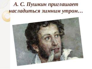А. С. Пушкин приглашает насладиться зимним утром…