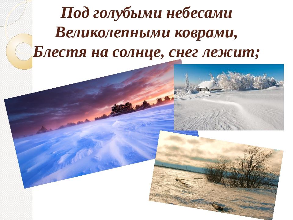 Под голубыми небесами Великолепными коврами, Блестя на солнце, снег лежит;