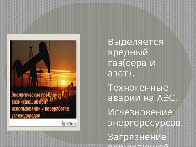 Выделяется вредный газ(сера и азот). Техногенные аварии на АЭС. Исчезновение...