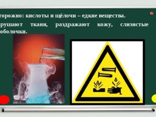 Осторожно: кислоты и щёлочи – едкие вещества. Разрушают ткани, раздражают кож