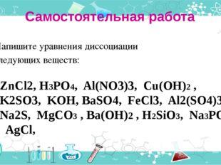 Самостоятельная работа Напишите уравнения диссоциации следующих веществ: ZnCl