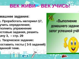 ВЕК ЖИВИ – ВЕК УЧИСЬ! Домашнее задание: 1). Проработать материал §7, выучить