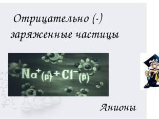 Анионы Отрицательно (-) заряженные частицы