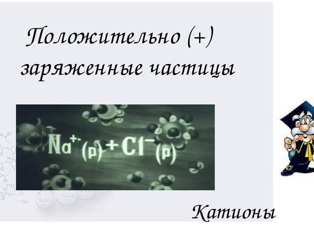 Катионы Положительно (+) заряженные частицы