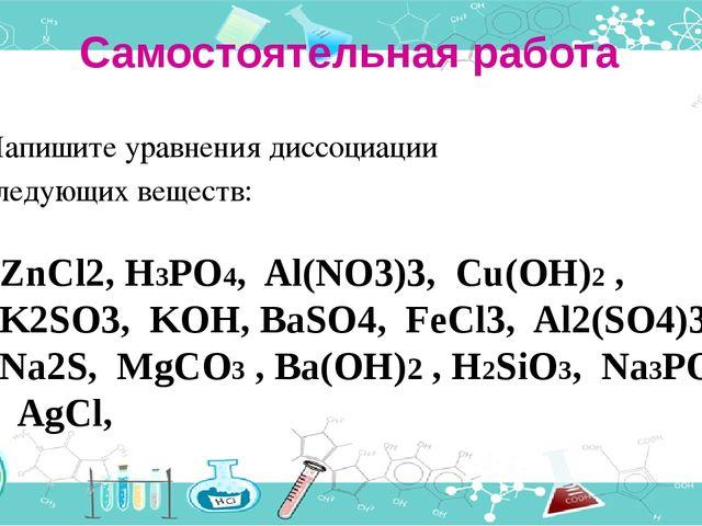 Самостоятельная работа Напишите уравнения диссоциации следующих веществ: ZnCl...