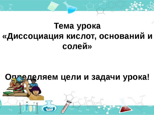Тема урока «Диссоциация кислот, оснований и солей» Определяем цели и задачи у...