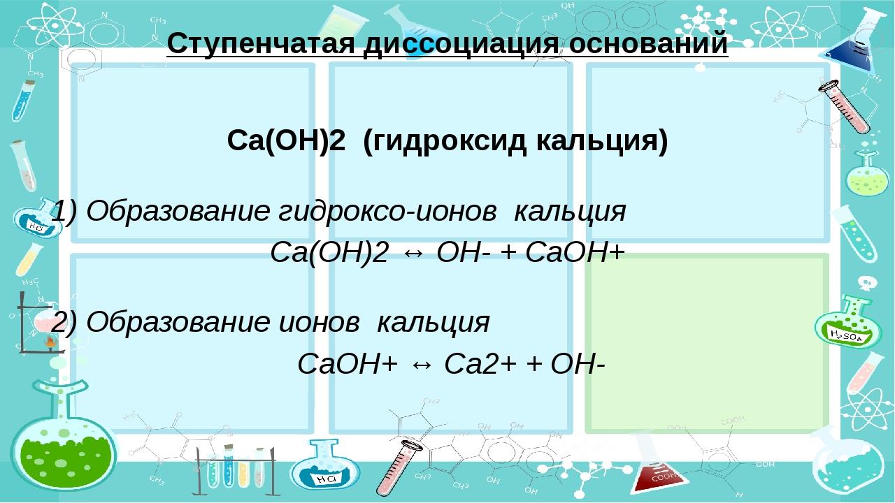 Ступенчатая диссоциация оснований Сa(OH)2 (гидроксид кальция) 1) Образование...