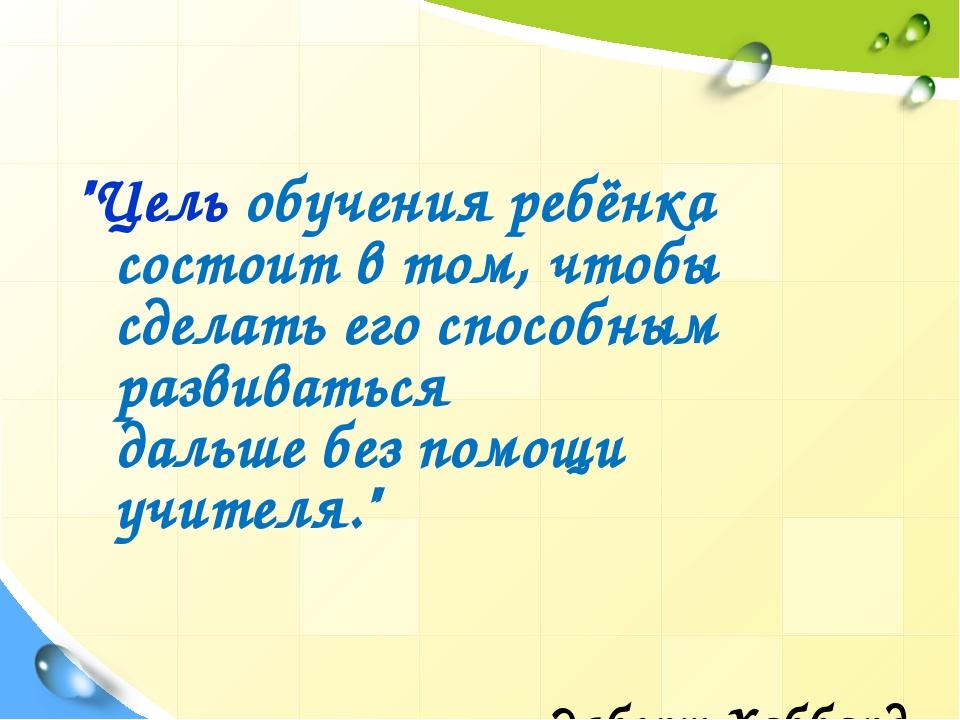 """""""Цель обучения ребёнка состоит в том, чтобы сделать его способным развиватьс..."""