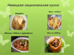 Немецкая национальная кухня Штрудли Свинина с бобами и картофелем Каша с ягод