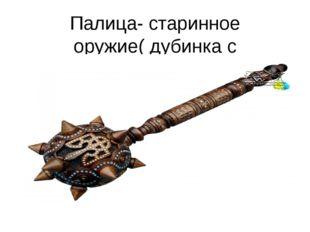 Палица- старинное оружие( дубинка с утолщённым концом).