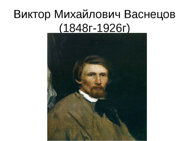 Виктор Михайлович Васнецов (1848г-1926г)
