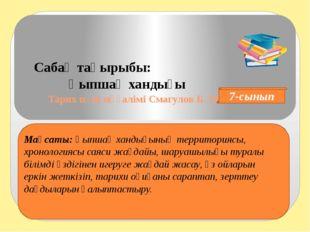 Тарих пәні мұғалімі Смагулов Б. М. Сабақ тақырыбы: Қыпшақ хандығы 7-сынып Ма