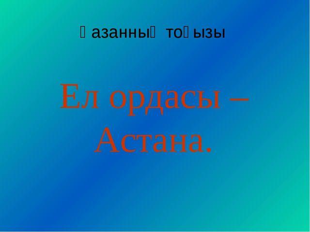 Қазанның тоғызы Ел ордасы – Астана.
