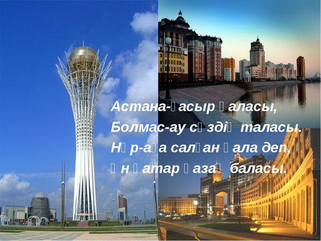 Астана-ғасыр қаласы, Болмас-ау сөздің таласы. Нұр-аға салған қала деп, Үн қат...