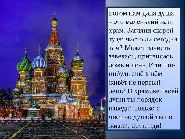 Богом нам дана душа – это маленький наш храм. Загляни скорей туда: чисто ли с...