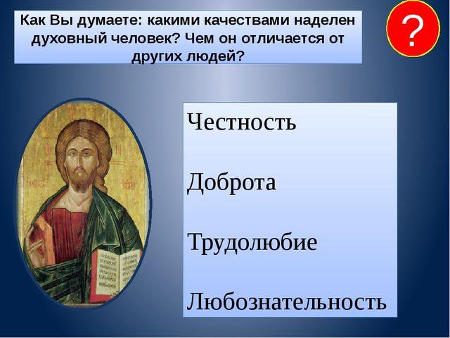 Как Вы думаете: какими качествами наделен духовный человек? Чем он отличается...
