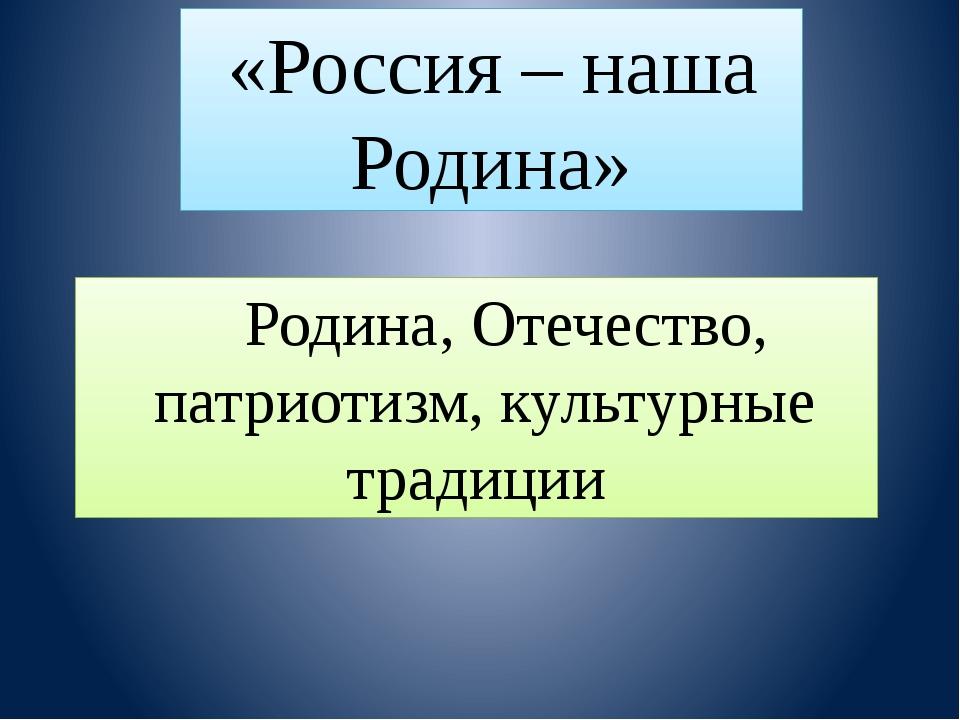 Родина, Отечество, патриотизм, культурные традиции «Россия – наша Родина»