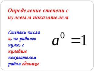 Определение степени с нулевым показателем Степень числа a, не равного нулю, с
