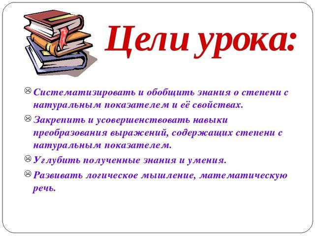 Цели урока: Систематизировать и обобщить знания о степени с натуральным показ...