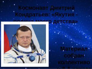 Космонавт Дмитрий Кондратьев: «Якутия - родина моего детства» Материал собран