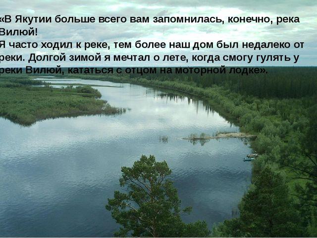 «В Якутии больше всего вам запомнилась, конечно, река Вилюй! Я часто ходил к...