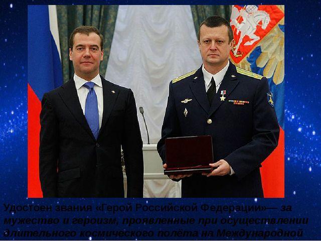 Удостоен звания «Герой Российской Федерации»—за мужество и героизм, проявлен...