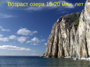 Возраст озера 15-20 млн. лет