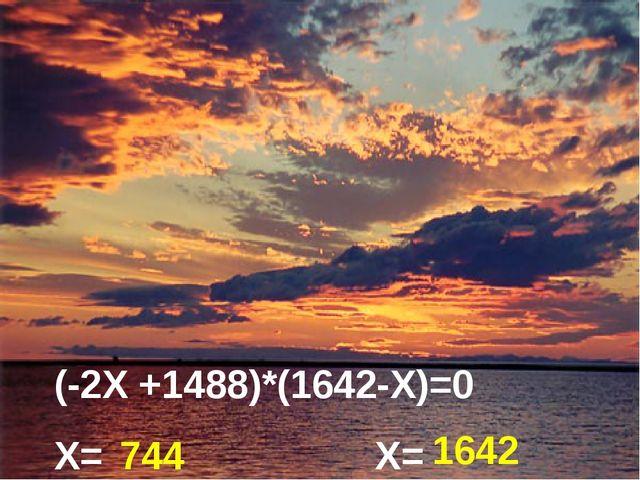 (-2Х +1488)*(1642-Х)=0 Х= Х= 744 1642