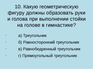 10. Какую геометрическую фигуру должны образовать руки и голова при выполнени