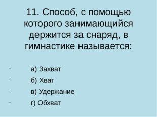 11. Способ, с помощью которого занимающийся держится за снаряд, в гимнастике