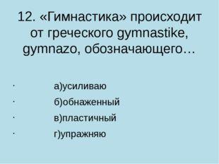 12. «Гимнастика» происходит от греческого gymnastike, gymnazo, обозначающего…