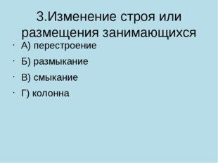 3.Изменение строя или размещения занимающихся А) перестроение Б) размыкание В