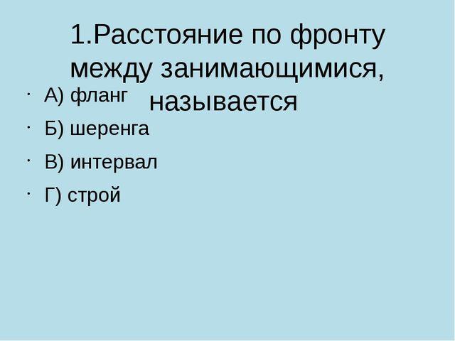 1.Расстояние по фронту между занимающимися, называется А) фланг Б) шеренга В...