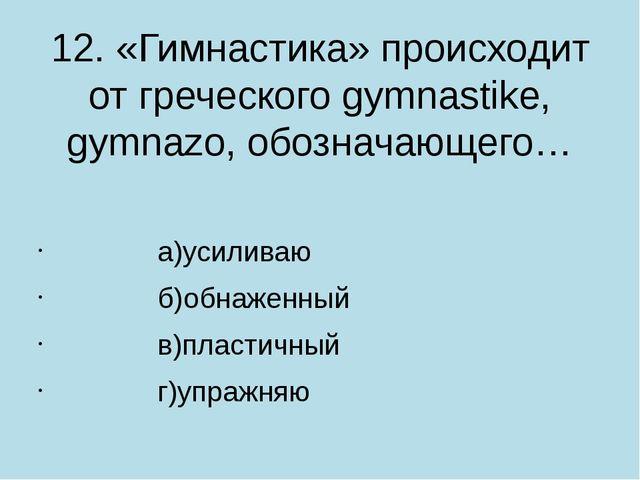 12. «Гимнастика» происходит от греческого gymnastike, gymnazo, обозначающего…...
