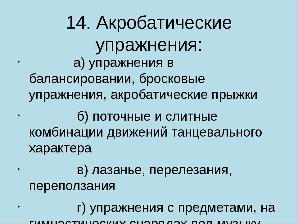 14. Акробатические упражнения:       а) упражнения в балансировании, бр...