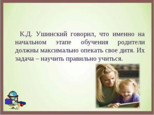 К.Д. Ушинский говорил, что именно на начальном этапе обучения родители должн