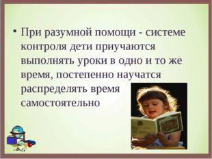 При разумной помощи - системе контроля дети приучаются выполнять уроки в одно