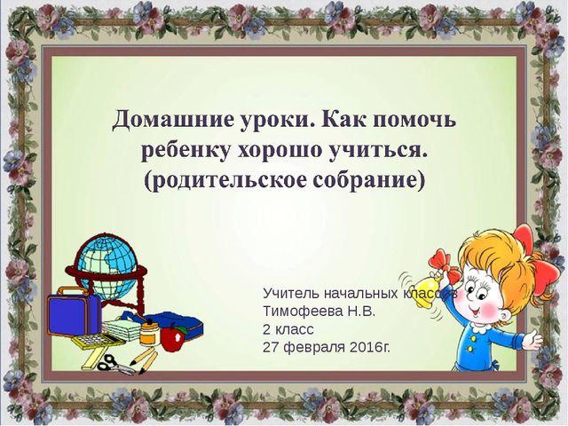 Учитель начальных классов Тимофеева Н.В. 2 класс 27 февраля 2016г.