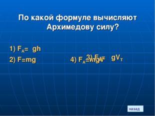 назад По какой формуле вычисляют Архимедову силу? 1) FА=ρgh 2) F=mg 4) FА=mgV