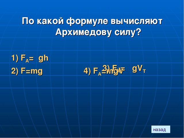 назад По какой формуле вычисляют Архимедову силу? 1) FА=ρgh 2) F=mg 4) FА=mgV...