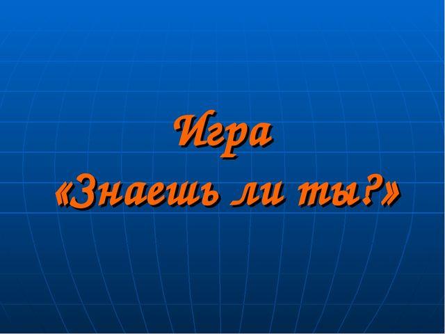 Игра «Знаешь ли ты?»