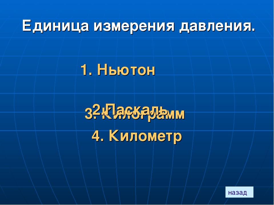 Единица измерения давления. 1. Ньютон 3. Килограмм 4. Километр назад 2.Паскаль