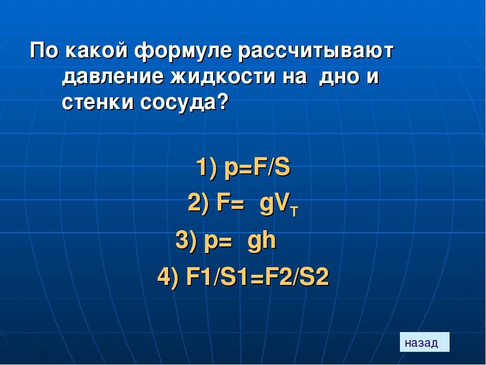 По какой формуле рассчитывают давление жидкости на дно и стенки сосуда? 1) p=...