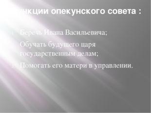Функции опекунского совета : Беречь Ивана Васильевича; Обучать будущего царя