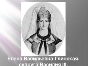 Елена Васильевна Глинская, супруга Василия III.