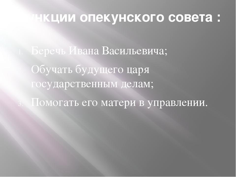 Функции опекунского совета : Беречь Ивана Васильевича; Обучать будущего царя...