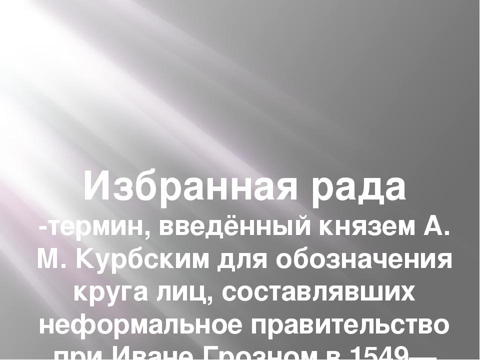 Избранная рада -термин, введённый князем А. М. Курбским для обозначения круга...