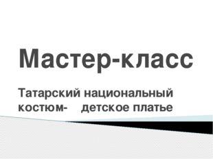 Мастер-класс Татарский национальный костюм- детское платье