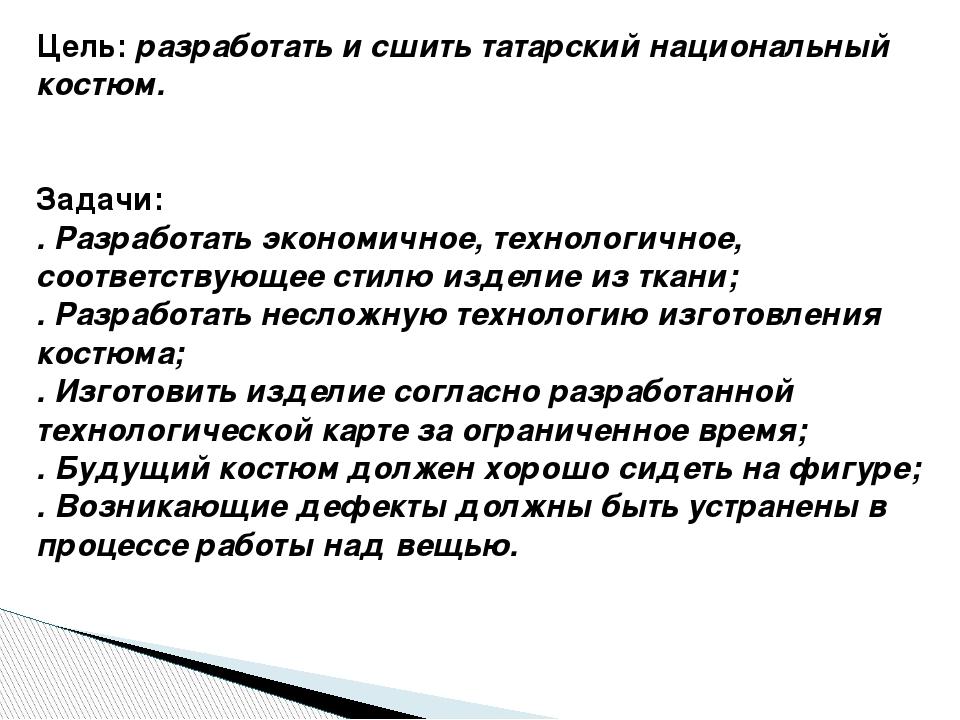 Цель: разработать и сшить татарский национальный костюм.  Задачи: . Разраб...
