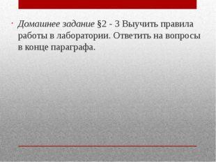 Домашнее задание §2 - 3 Выучить правила работы в лаборатории. Ответить на во